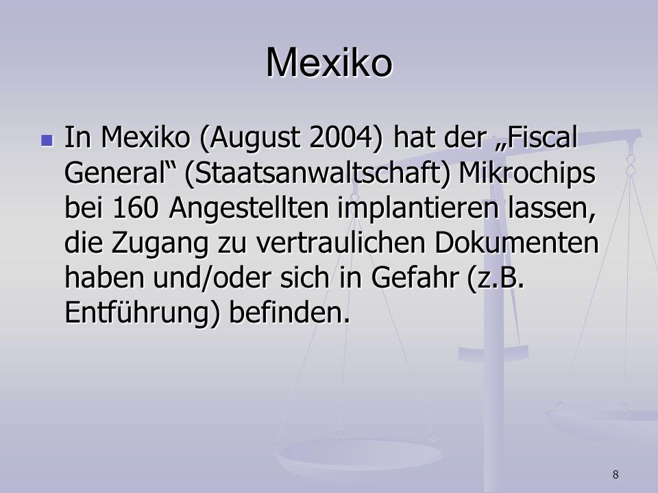 8 Mexiko In Mexiko (August 2004) hat der Fiscal General (Staatsanwaltschaft) Mikrochips bei 160 Angestellten implantieren lassen, die Zugang zu vertra