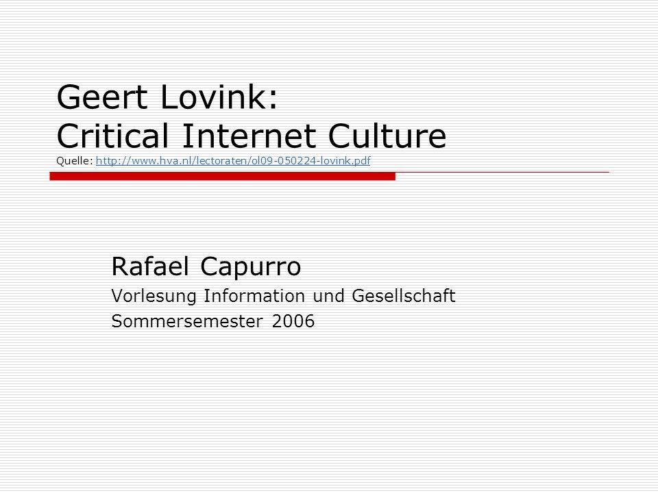 Geert Lovink: Critical Internet Culture Quelle: http://www.hva.nl/lectoraten/ol09-050224-lovink.pdfhttp://www.hva.nl/lectoraten/ol09-050224-lovink.pdf Rafael Capurro Vorlesung Information und Gesellschaft Sommersemester 2006