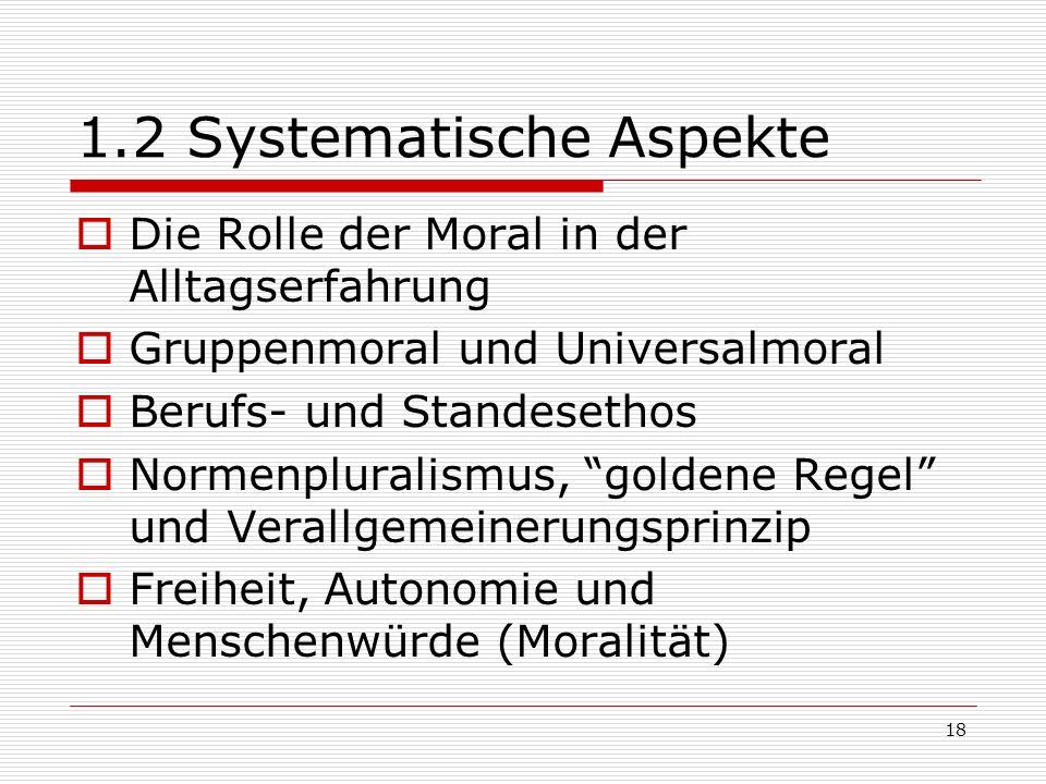 18 1.2 Systematische Aspekte Die Rolle der Moral in der Alltagserfahrung Gruppenmoral und Universalmoral Berufs- und Standesethos Normenpluralismus, goldene Regel und Verallgemeinerungsprinzip Freiheit, Autonomie und Menschenwürde (Moralität)