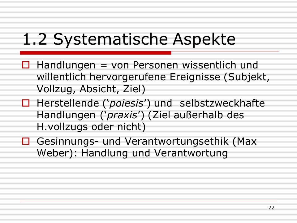 22 1.2 Systematische Aspekte Handlungen = von Personen wissentlich und willentlich hervorgerufene Ereignisse (Subjekt, Vollzug, Absicht, Ziel) Herstellende (poiesis) und selbstzweckhafte Handlungen (praxis) (Ziel außerhalb des H.vollzugs oder nicht) Gesinnungs- und Verantwortungsethik (Max Weber): Handlung und Verantwortung