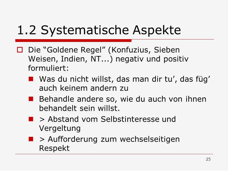 25 1.2 Systematische Aspekte Die Goldene Regel (Konfuzius, Sieben Weisen, Indien, NT...) negativ und positiv formuliert: Was du nicht willst, das man dir tu, das füg auch keinem andern zu Behandle andere so, wie du auch von ihnen behandelt sein willst.
