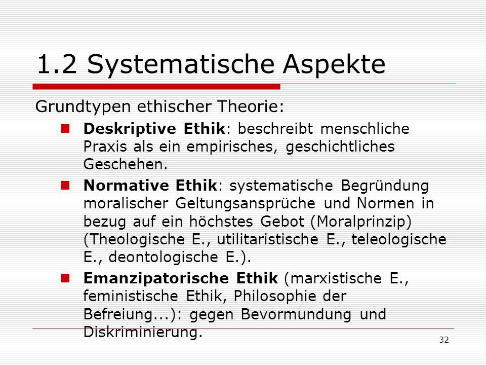 32 1.2 Systematische Aspekte Grundtypen ethischer Theorie: Deskriptive Ethik: beschreibt menschliche Praxis als ein empirisches, geschichtliches Geschehen.