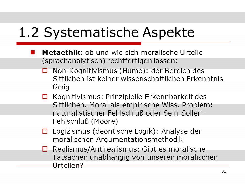 33 1.2 Systematische Aspekte Metaethik: ob und wie sich moralische Urteile (sprachanalytisch) rechtfertigen lassen: Non-Kognitivismus (Hume): der Bereich des Sittlichen ist keiner wissenschaftlichen Erkenntnis fähig Kognitivismus: Prinzipielle Erkennbarkeit des Sittlichen.