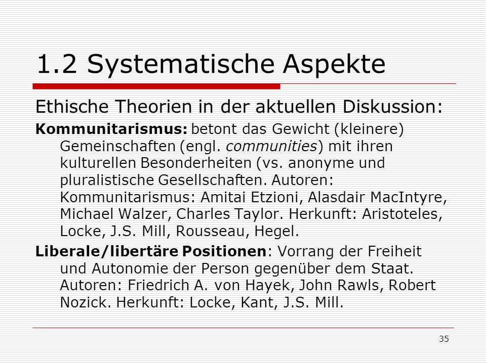 35 1.2 Systematische Aspekte Ethische Theorien in der aktuellen Diskussion: Kommunitarismus: betont das Gewicht (kleinere) Gemeinschaften (engl.