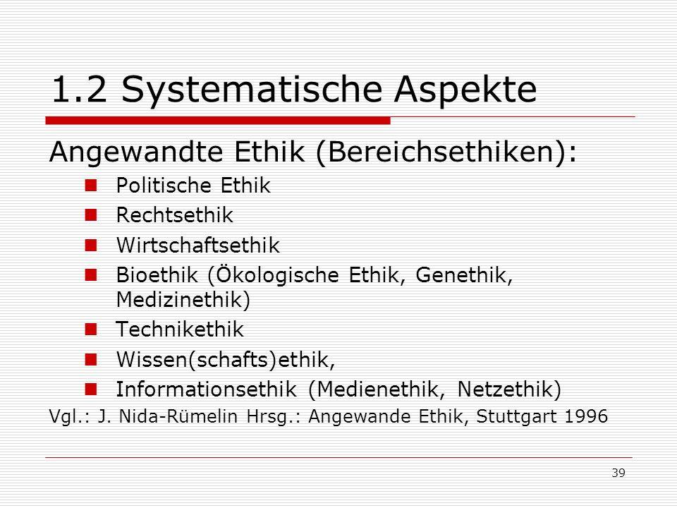 39 1.2 Systematische Aspekte Angewandte Ethik (Bereichsethiken): Politische Ethik Rechtsethik Wirtschaftsethik Bioethik (Ökologische Ethik, Genethik, Medizinethik) Technikethik Wissen(schafts)ethik, Informationsethik (Medienethik, Netzethik) Vgl.: J.