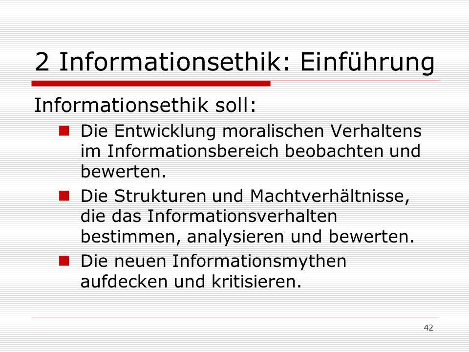 42 2 Informationsethik: Einführung Informationsethik soll: Die Entwicklung moralischen Verhaltens im Informationsbereich beobachten und bewerten.
