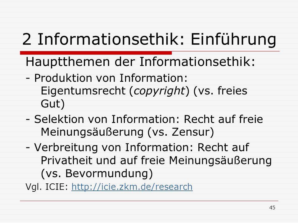 45 2 Informationsethik: Einführung Hauptthemen der Informationsethik: - Produktion von Information: Eigentumsrecht (copyright) (vs.