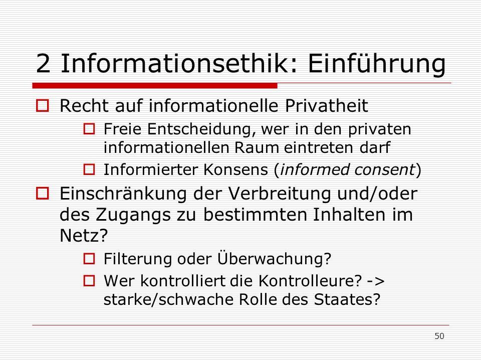 50 2 Informationsethik: Einführung Recht auf informationelle Privatheit Freie Entscheidung, wer in den privaten informationellen Raum eintreten darf Informierter Konsens (informed consent) Einschränkung der Verbreitung und/oder des Zugangs zu bestimmten Inhalten im Netz.
