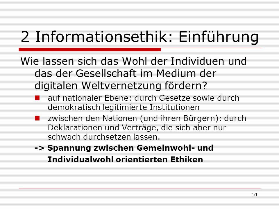 51 2 Informationsethik: Einführung Wie lassen sich das Wohl der Individuen und das der Gesellschaft im Medium der digitalen Weltvernetzung fördern.