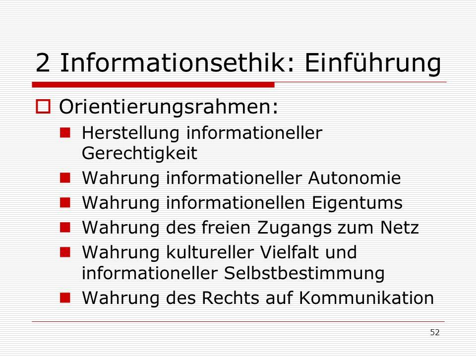 52 2 Informationsethik: Einführung Orientierungsrahmen: Herstellung informationeller Gerechtigkeit Wahrung informationeller Autonomie Wahrung informationellen Eigentums Wahrung des freien Zugangs zum Netz Wahrung kultureller Vielfalt und informationeller Selbstbestimmung Wahrung des Rechts auf Kommunikation