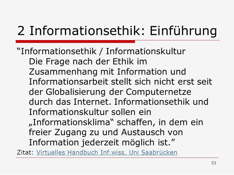 53 2 Informationsethik: Einführung Informationsethik / Informationskultur Die Frage nach der Ethik im Zusammenhang mit Information und Informationsarbeit stellt sich nicht erst seit der Globalisierung der Computernetze durch das Internet.
