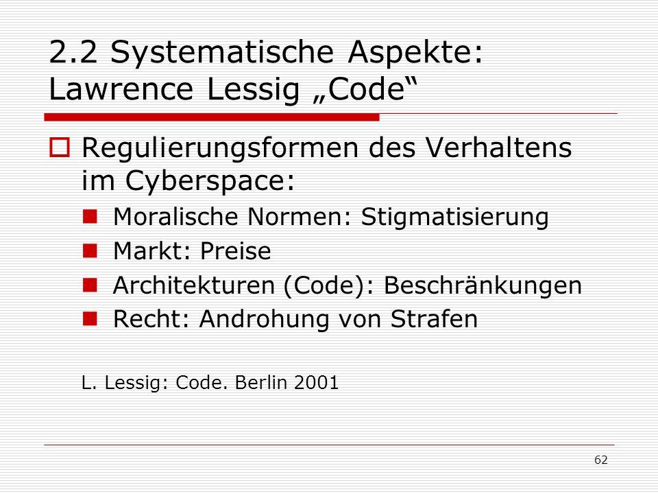 62 2.2 Systematische Aspekte: Lawrence Lessig Code Regulierungsformen des Verhaltens im Cyberspace: Moralische Normen: Stigmatisierung Markt: Preise Architekturen (Code): Beschränkungen Recht: Androhung von Strafen L.