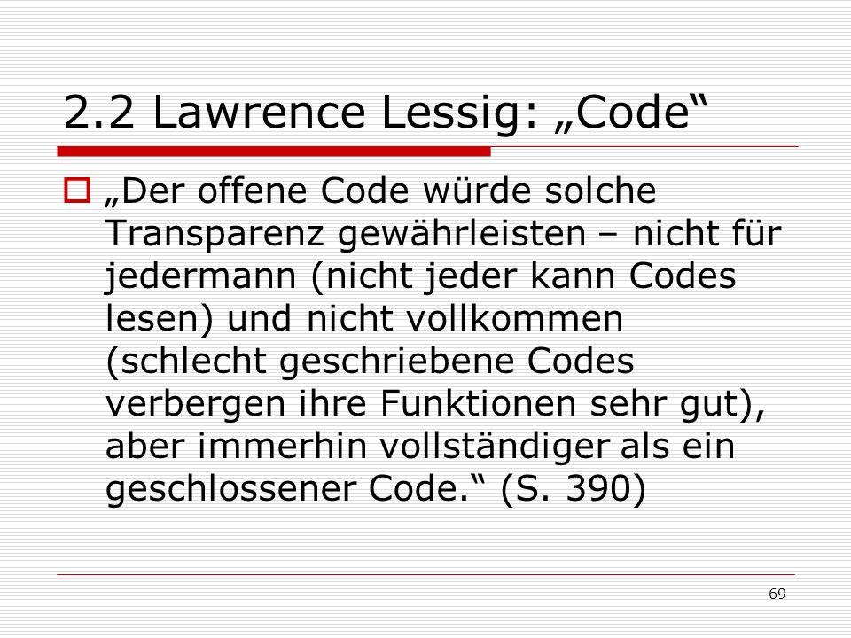 69 2.2 Lawrence Lessig: Code Der offene Code würde solche Transparenz gewährleisten – nicht für jedermann (nicht jeder kann Codes lesen) und nicht vollkommen (schlecht geschriebene Codes verbergen ihre Funktionen sehr gut), aber immerhin vollständiger als ein geschlossener Code.