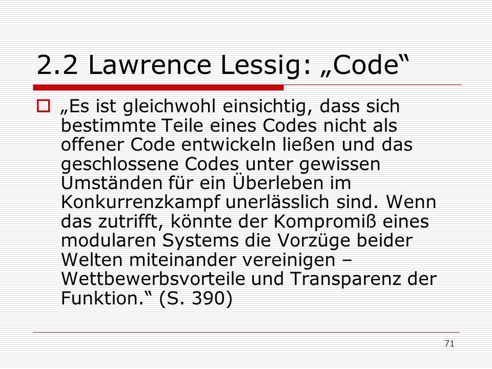 71 2.2 Lawrence Lessig: Code Es ist gleichwohl einsichtig, dass sich bestimmte Teile eines Codes nicht als offener Code entwickeln ließen und das geschlossene Codes unter gewissen Umständen für ein Überleben im Konkurrenzkampf unerlässlich sind.