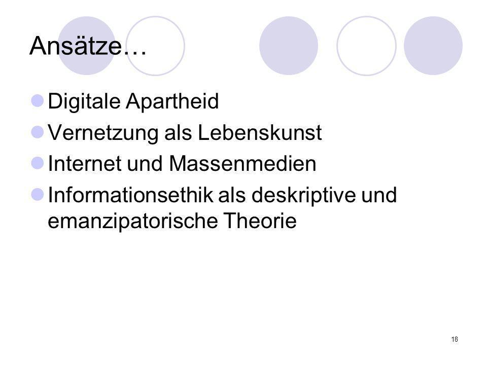 18 Ansätze… Digitale Apartheid Vernetzung als Lebenskunst Internet und Massenmedien Informationsethik als deskriptive und emanzipatorische Theorie