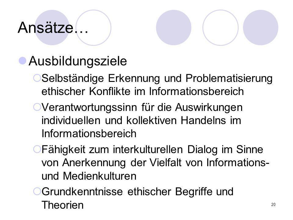 20 Ansätze… Ausbildungsziele Selbständige Erkennung und Problematisierung ethischer Konflikte im Informationsbereich Verantwortungssinn für die Auswir