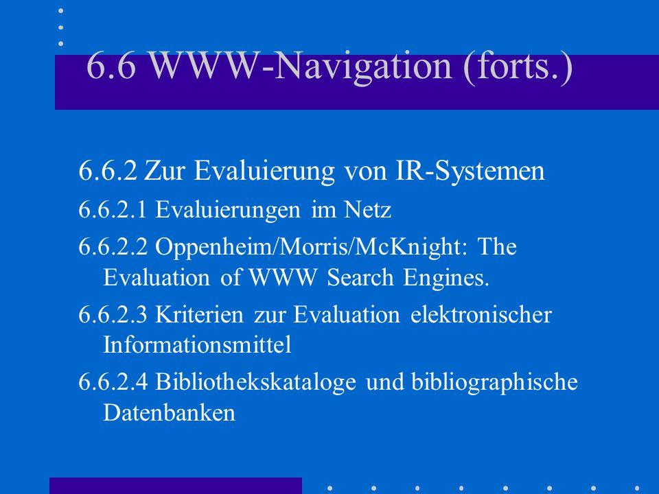 6.6 WWW-Navigation (forts.) 6.6.2 Zur Evaluierung von IR-Systemen 6.6.2.1 Evaluierungen im Netz 6.6.2.2 Oppenheim/Morris/McKnight: The Evaluation of WWW Search Engines.