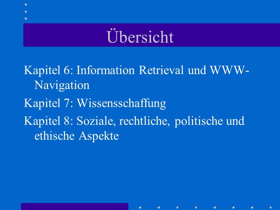 Übersicht Kapitel 6: Information Retrieval und WWW- Navigation Kapitel 7: Wissensschaffung Kapitel 8: Soziale, rechtliche, politische und ethische Aspekte