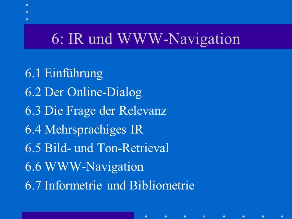 6: IR und WWW-Navigation 6.1 Einführung 6.2 Der Online-Dialog 6.3 Die Frage der Relevanz 6.4 Mehrsprachiges IR 6.5 Bild- und Ton-Retrieval 6.6 WWW-Navigation 6.7 Informetrie und Bibliometrie