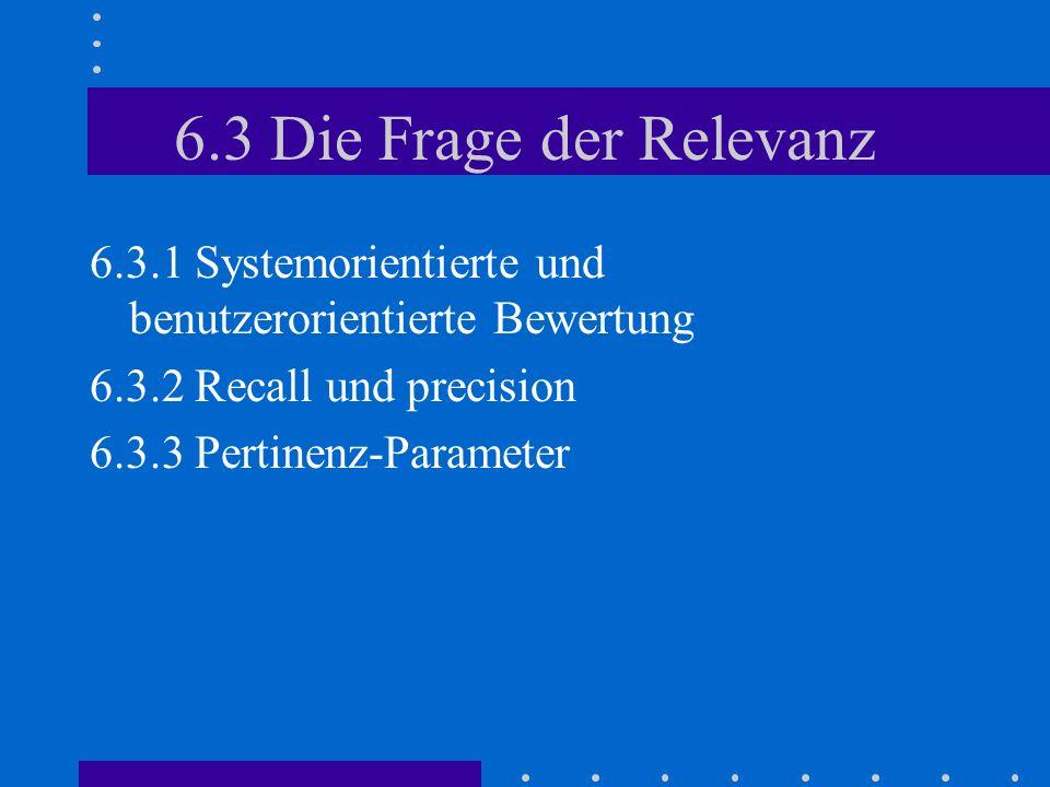 6.3 Die Frage der Relevanz 6.3.1 Systemorientierte und benutzerorientierte Bewertung 6.3.2 Recall und precision 6.3.3 Pertinenz-Parameter