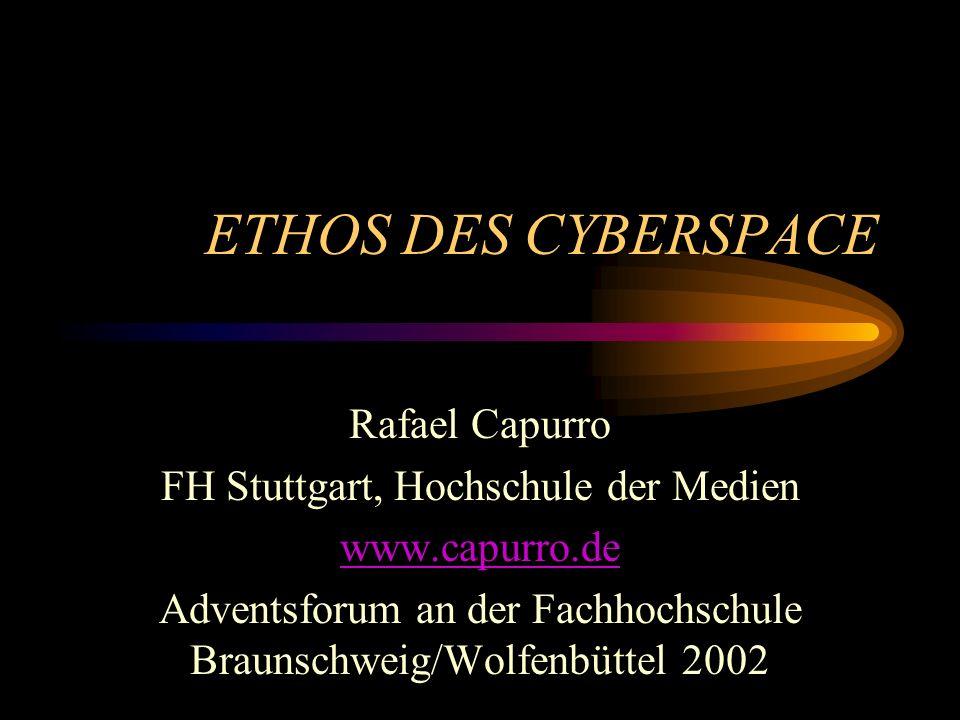 ETHOS DES CYBERSPACE Rafael Capurro FH Stuttgart, Hochschule der Medien www.capurro.de Adventsforum an der Fachhochschule Braunschweig/Wolfenbüttel 2002