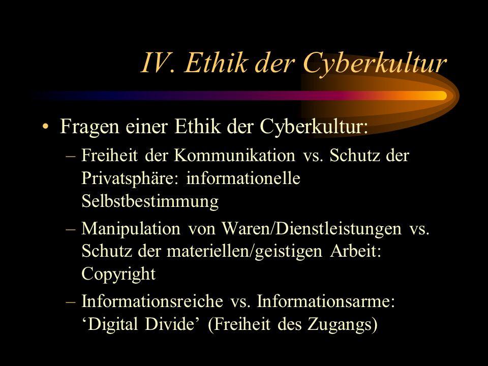 IV. Ethik der Cyberkultur Fragen einer Ethik der Cyberkultur: –Freiheit der Kommunikation vs. Schutz der Privatsphäre: informationelle Selbstbestimmun