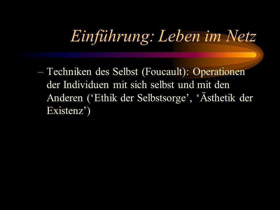 Einführung: Leben im Netz –Techniken des Selbst (Foucault): Operationen der Individuen mit sich selbst und mit den Anderen (Ethik der Selbstsorge, Ästhetik der Existenz)