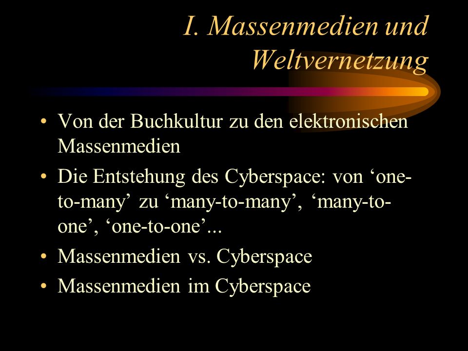 I. Massenmedien und Weltvernetzung Von der Buchkultur zu den elektronischen Massenmedien Die Entstehung des Cyberspace: von one- to-many zu many-to-ma