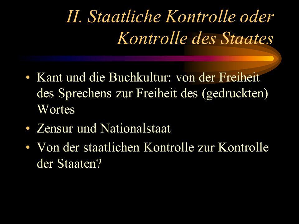 II. Staatliche Kontrolle oder Kontrolle des Staates Kant und die Buchkultur: von der Freiheit des Sprechens zur Freiheit des (gedruckten) Wortes Zensu