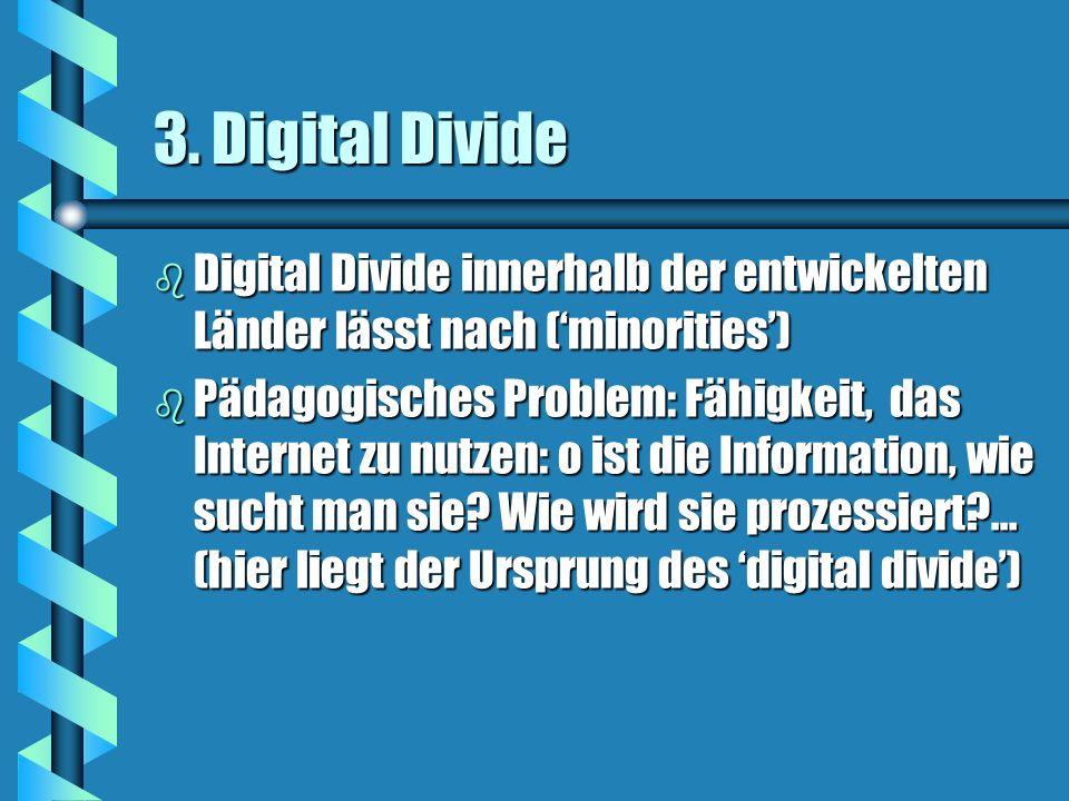 3. Digital Divide b Digital Divide innerhalb der entwickelten Länder lässt nach (minorities) b Pädagogisches Problem: Fähigkeit, das Internet zu nutze