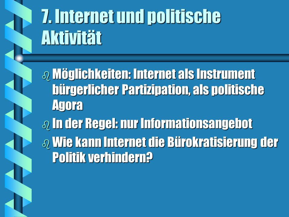 7. Internet und politische Aktivität b Möglichkeiten: Internet als Instrument bürgerlicher Partizipation, als politische Agora b In der Regel: nur Inf