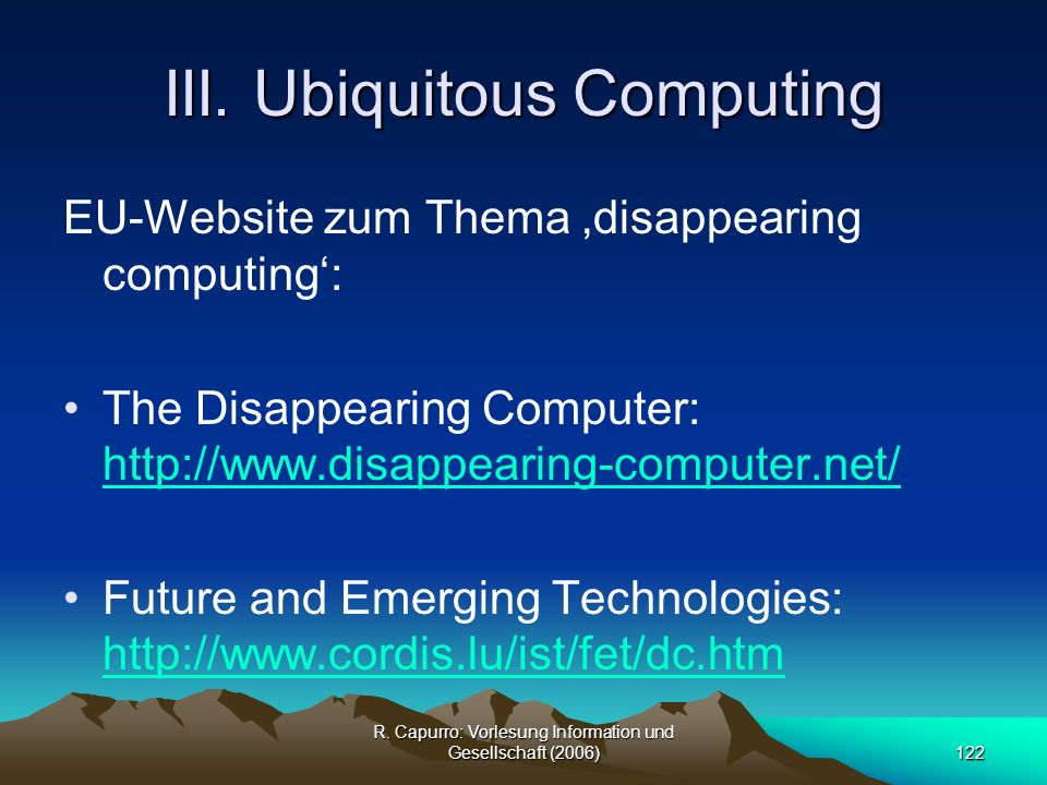R. Capurro: Vorlesung Information und Gesellschaft (2006)122 III. Ubiquitous Computing EU-Website zum Thema disappearing computing: The Disappearing C