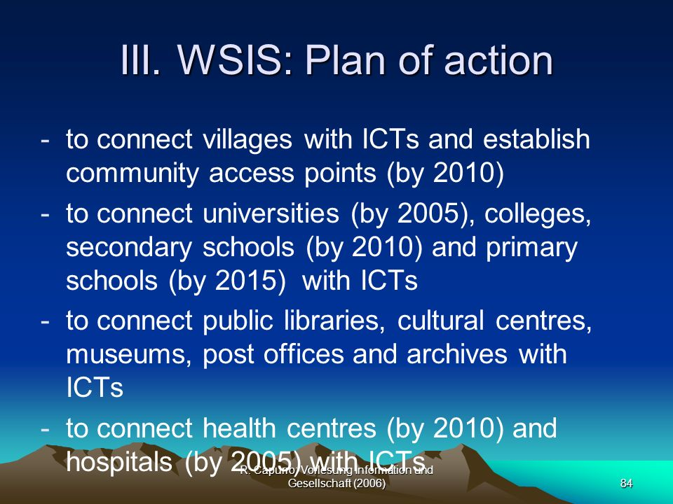 R. Capurro: Vorlesung Information und Gesellschaft (2006)84 III. WSIS: Plan of action -to connect villages with ICTs and establish community access po