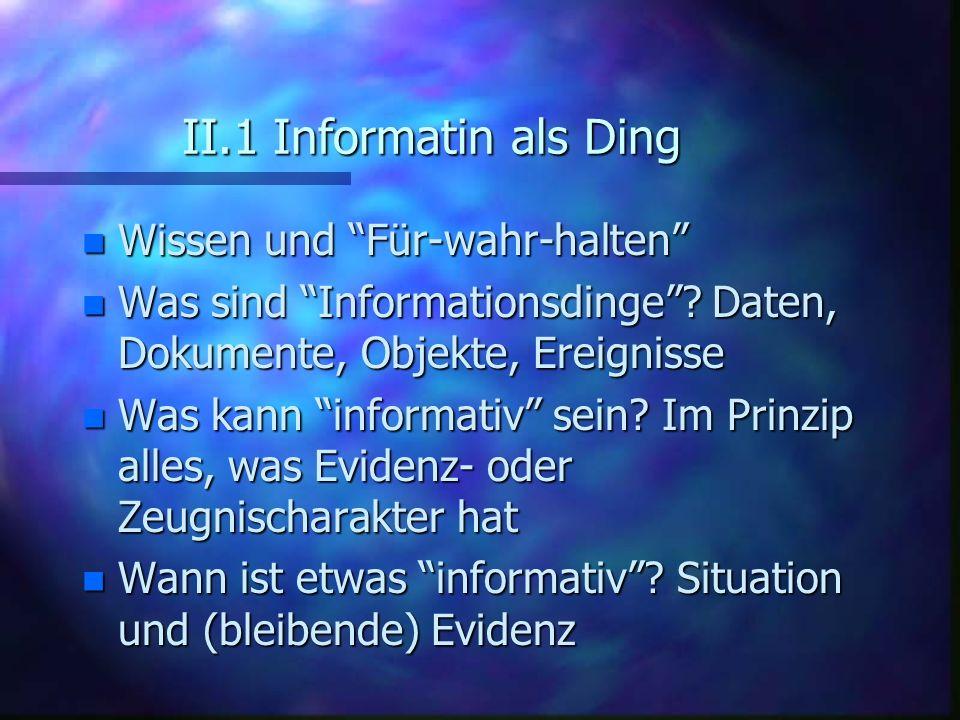 II.1 Informatin als Ding n Wissen und Für-wahr-halten n Was sind Informationsdinge? Daten, Dokumente, Objekte, Ereignisse n Was kann informativ sein?