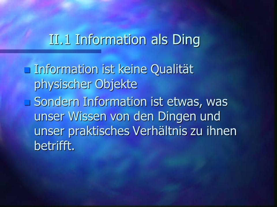 II.1 Information als Ding n Information ist keine Qualität physischer Objekte n Sondern Information ist etwas, was unser Wissen von den Dingen und uns