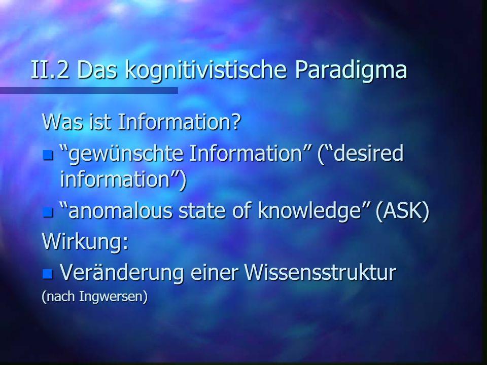 II.2 Das kognitivistische Paradigma Was ist Information? n gewünschte Information (desired information) n anomalous state of knowledge (ASK) Wirkung: