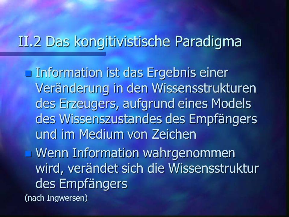 II.2 Das kongitivistische Paradigma n Information ist das Ergebnis einer Veränderung in den Wissensstrukturen des Erzeugers, aufgrund eines Models des