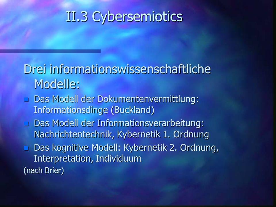 II.3 Cybersemiotics Drei informationswissenschaftliche Modelle: n Das Modell der Dokumentenvermittlung: Informationsdinge (Buckland) n Das Modell der