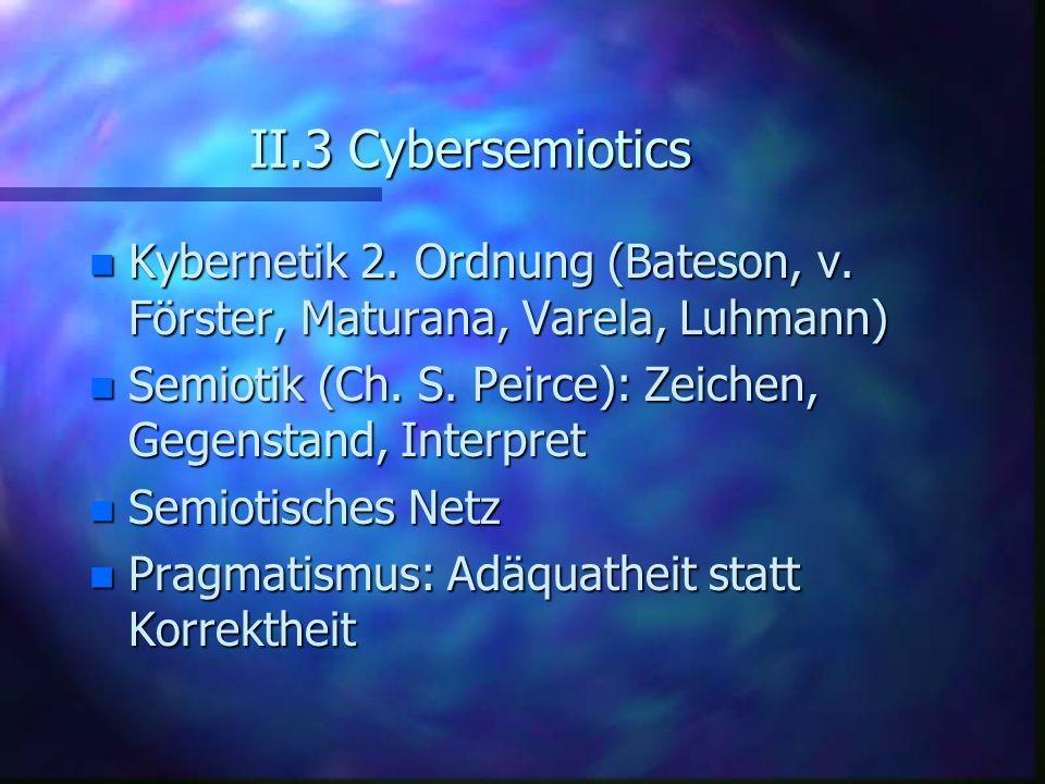 II.3 Cybersemiotics n Kybernetik 2. Ordnung (Bateson, v. Förster, Maturana, Varela, Luhmann) n Semiotik (Ch. S. Peirce): Zeichen, Gegenstand, Interpre