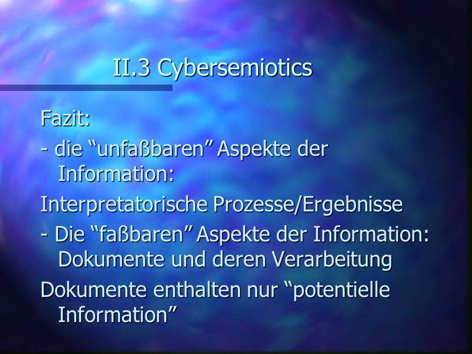 II.3 Cybersemiotics Fazit: - die unfaßbaren Aspekte der Information: Interpretatorische Prozesse/Ergebnisse - Die faßbaren Aspekte der Information: Do