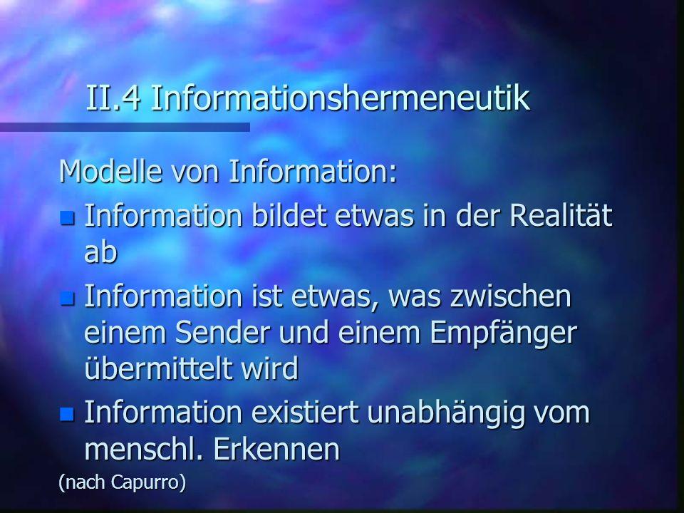II.4 Informationshermeneutik Modelle von Information: n Information bildet etwas in der Realität ab n Information ist etwas, was zwischen einem Sender