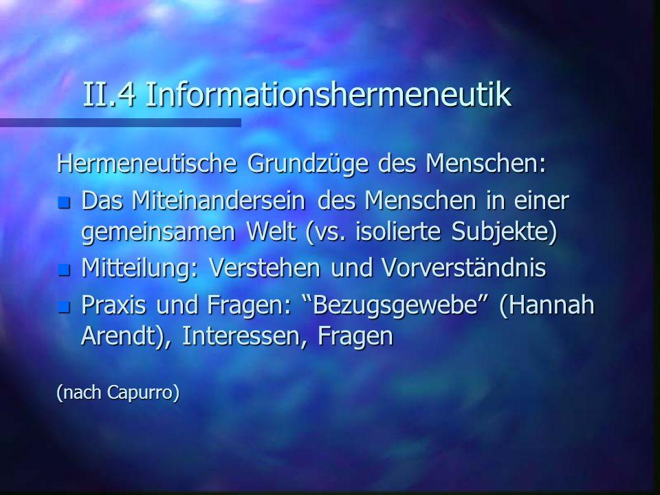 II.4 Informationshermeneutik Hermeneutische Grundzüge des Menschen: n Das Miteinandersein des Menschen in einer gemeinsamen Welt (vs. isolierte Subjek