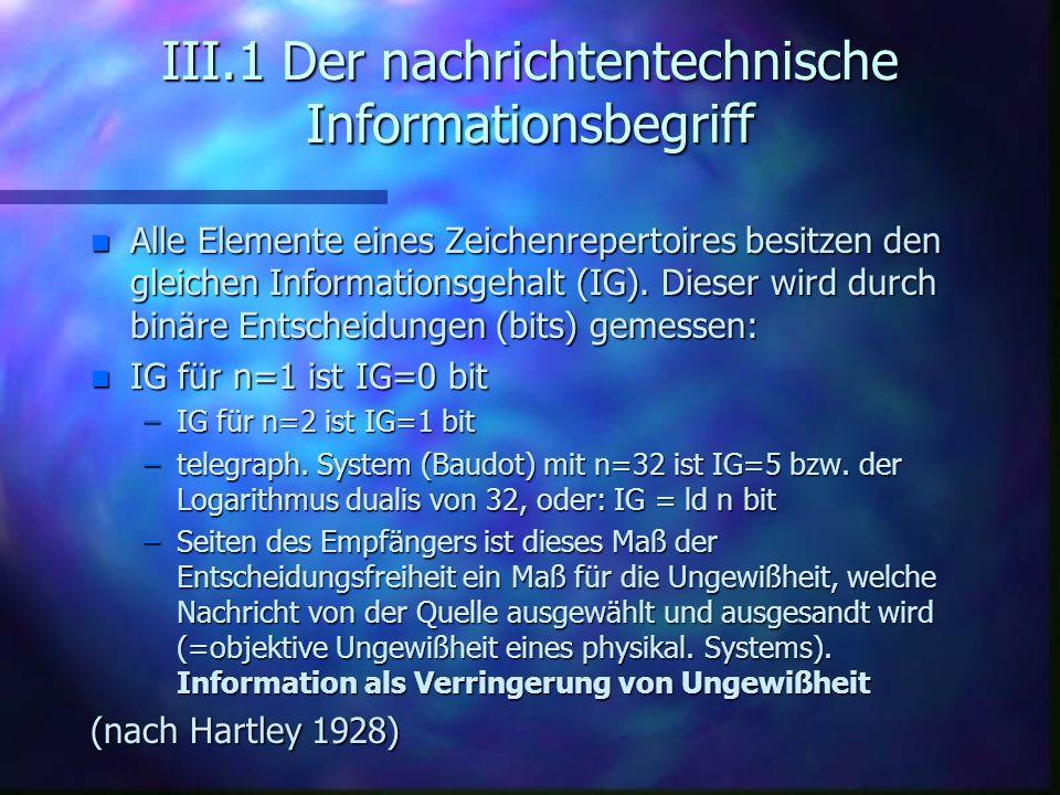 III.1 Der nachrichtentechnische Informationsbegriff n Alle Elemente eines Zeichenrepertoires besitzen den gleichen Informationsgehalt (IG). Dieser wir