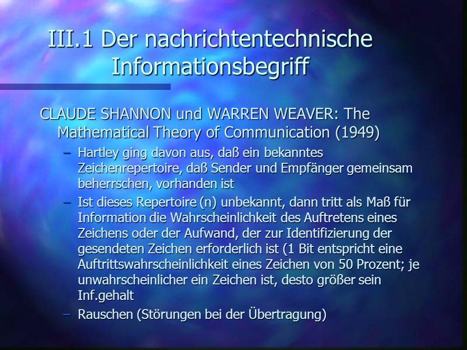 III.1 Der nachrichtentechnische Informationsbegriff CLAUDE SHANNON und WARREN WEAVER: The Mathematical Theory of Communication (1949) –Hartley ging da