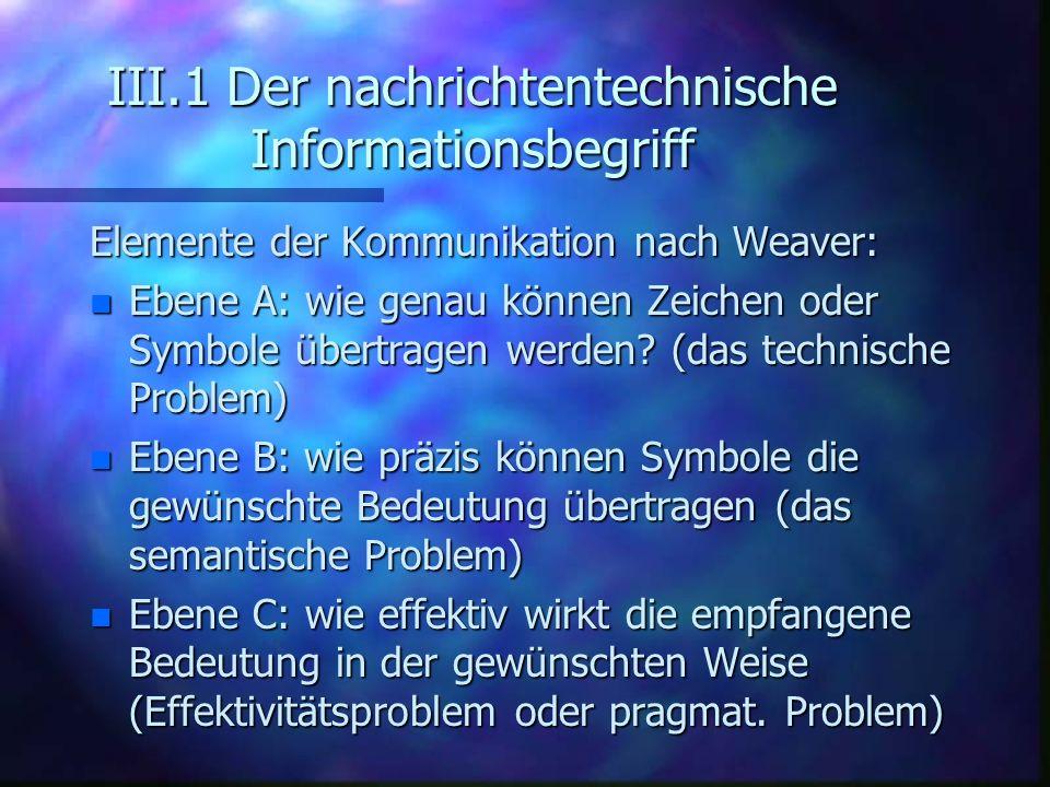 III.1 Der nachrichtentechnische Informationsbegriff Elemente der Kommunikation nach Weaver: n Ebene A: wie genau können Zeichen oder Symbole übertrage