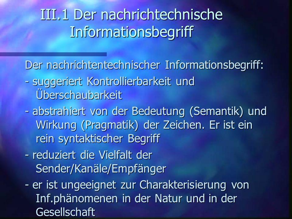 III.1 Der nachrichtechnische Informationsbegriff Der nachrichtentechnischer Informationsbegriff: - suggeriert Kontrollierbarkeit und Überschaubarkeit