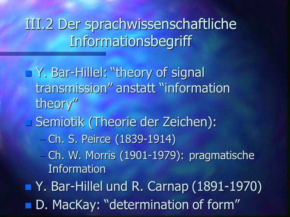III.2 Der sprachwissenschaftliche Informationsbegriff n Y. Bar-Hillel: theory of signal transmission anstatt information theory n Semiotik (Theorie de