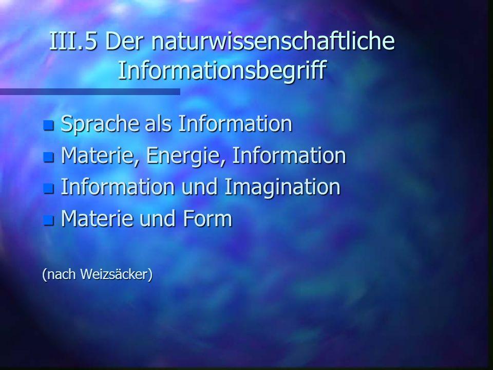 III.5 Der naturwissenschaftliche Informationsbegriff n Sprache als Information n Materie, Energie, Information n Information und Imagination n Materie