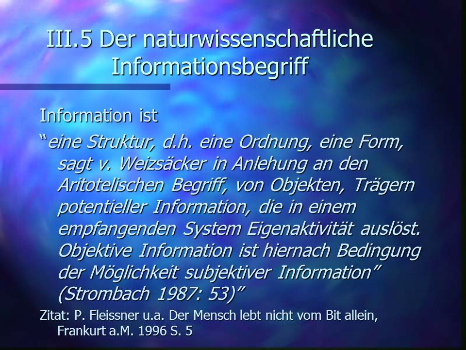 III.5 Der naturwissenschaftliche Informationsbegriff Information ist eine Struktur, d.h. eine Ordnung, eine Form, sagt v. Weizsäcker in Anlehung an de