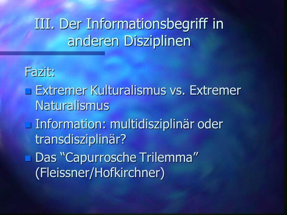 III. Der Informationsbegriff in anderen Disziplinen Fazit: n Extremer Kulturalismus vs. Extremer Naturalismus n Information: multidisziplinär oder tra